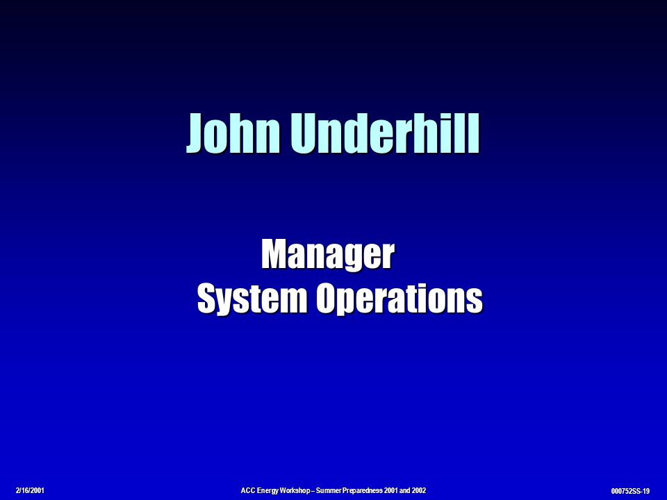 2/16/2001ACC Energy Workshop – Summer Preparedness 2001 and 2002 000752SS-19 John Underhill Manager System Operations