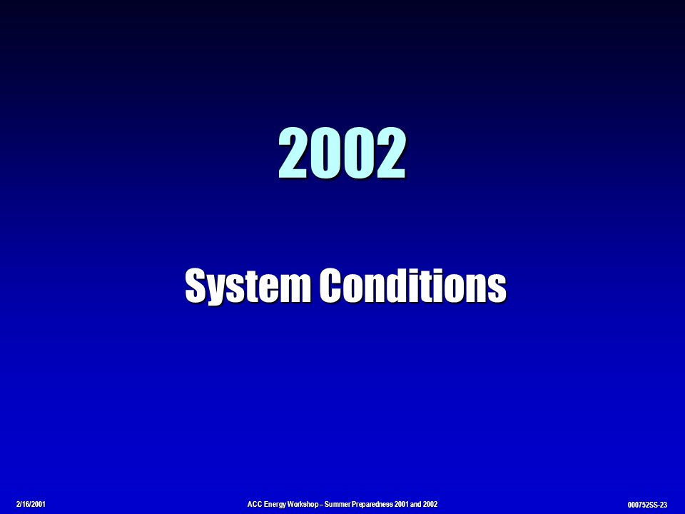 2/16/2001ACC Energy Workshop – Summer Preparedness 2001 and 2002 000752SS-23 2002 System Conditions
