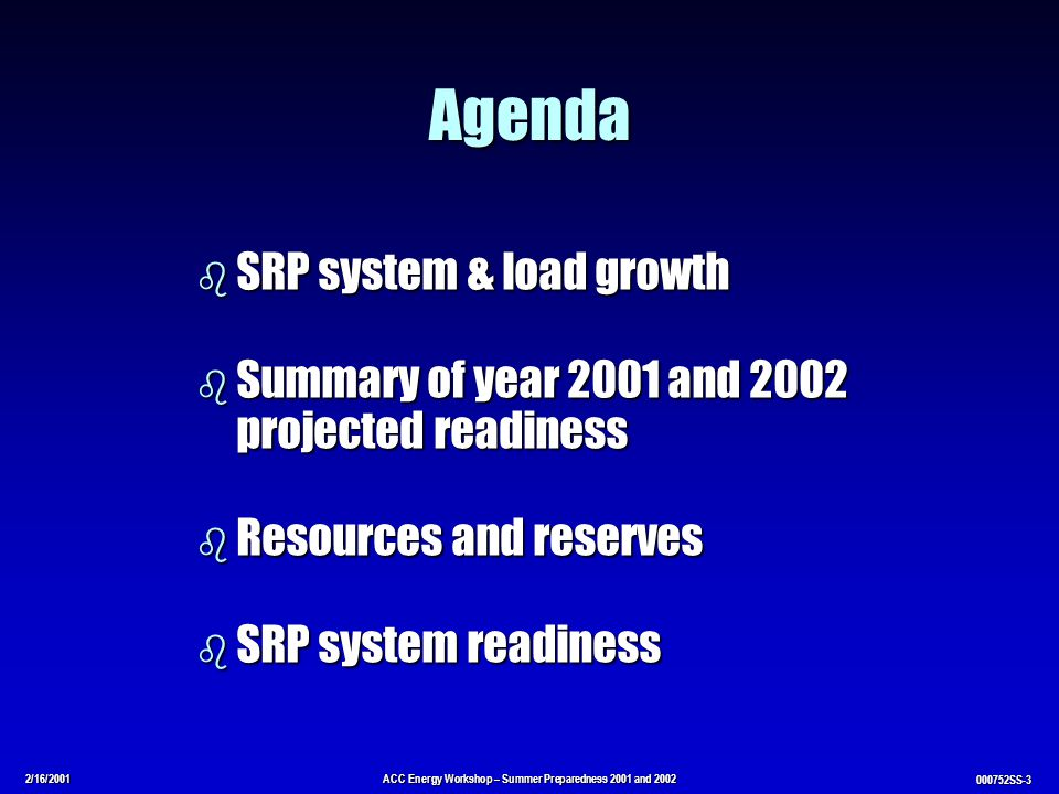 2/16/2001ACC Energy Workshop – Summer Preparedness 2001 and 2002 000752SS-3 Agenda b SRP system & load growth b Summary of year 2001 and 2002 projected readiness b Resources and reserves b SRP system readiness