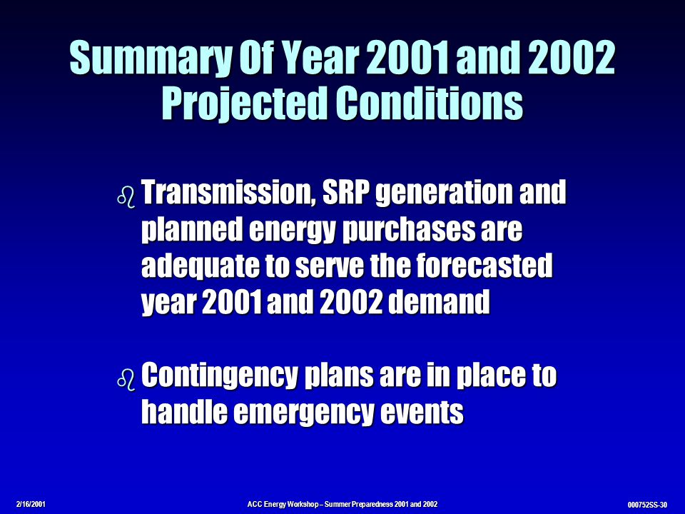 2/16/2001ACC Energy Workshop – Summer Preparedness 2001 and 2002 000752SS-30 Summary Of Year 2001 and 2002 Projected Conditions b Transmission, SRP generation and planned energy purchases are adequate to serve the forecasted year 2001 and 2002 demand b Contingency plans are in place to handle emergency events