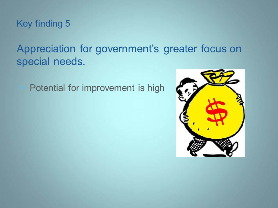 Potential for improvement is high Key finding 5 Appreciation for government's greater focus on special needs.