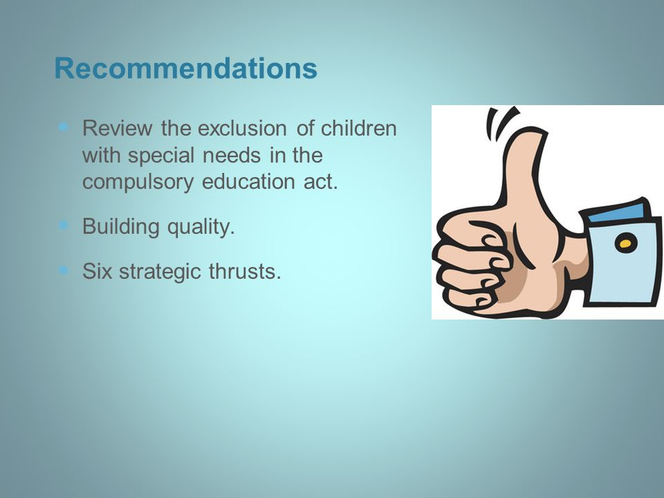 Recommendations Review the exclusion of children with special needs in the compulsory education act. Building quality. Six strategic thrusts.