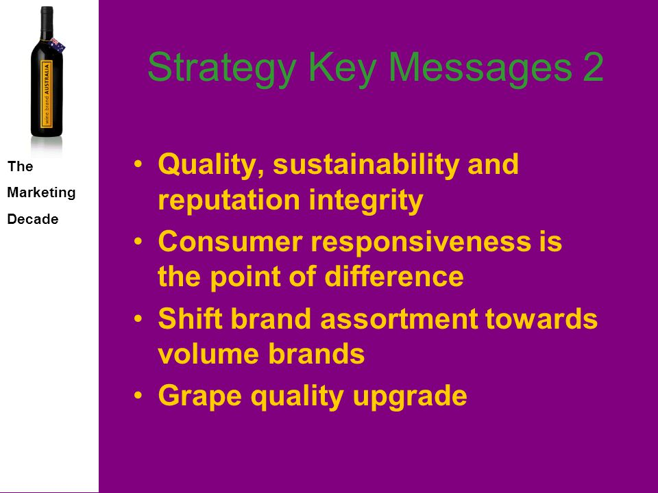 The Marketing Decade Strategy Key Messages Marketing is the Priority –Brand franchise –Sales –Profitability Best growth prospects –International –Non category countries –Premium & super premium segments –Wine tourism