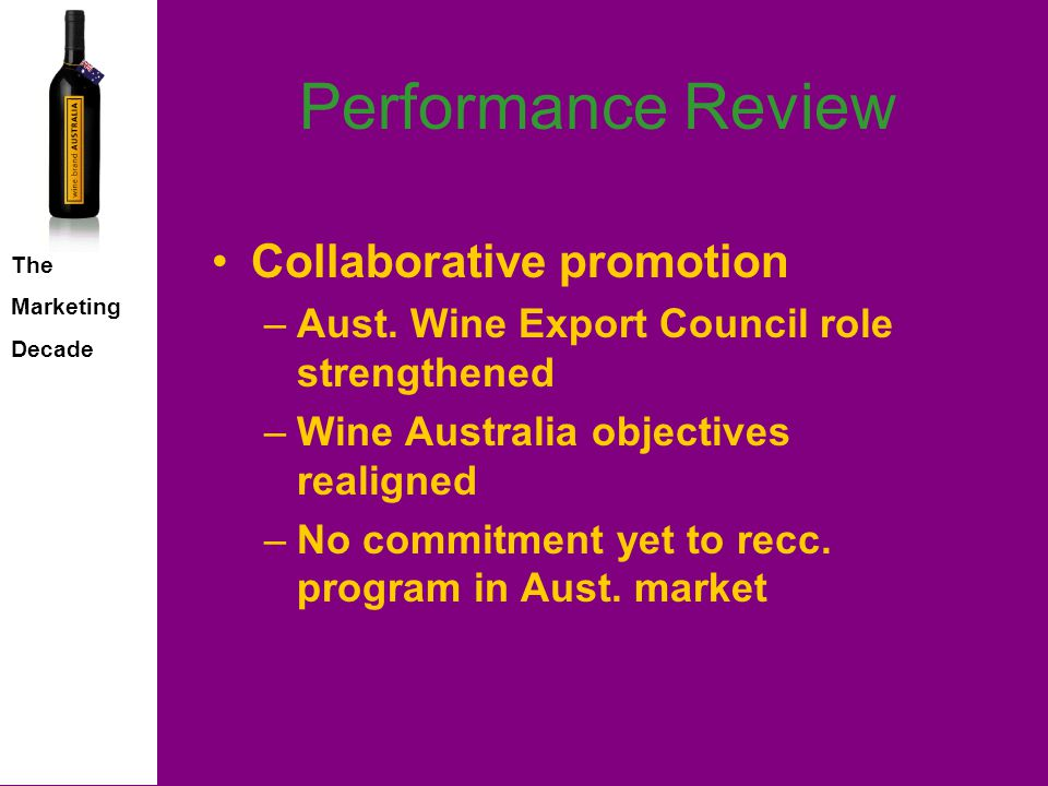 The Marketing Decade Performance Review Validity of original assumptions –Weaker global economy –Strengthening A$ –Premium, super premium growth –Industry consolidation trend –Vineyard yield reductions –Slowing vineyard plantings