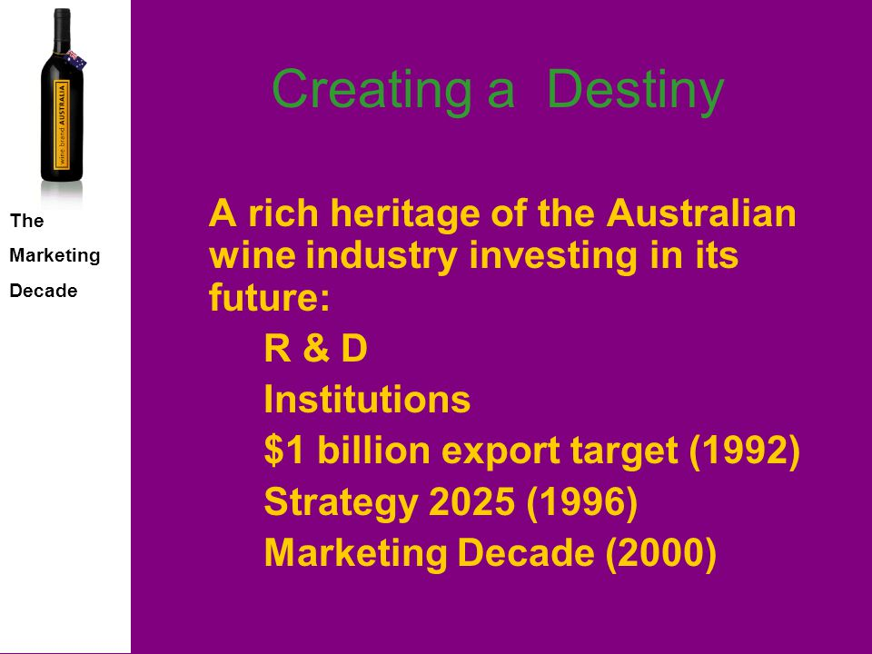 The Marketing Decade Creating a Destiny A rich heritage of the Australian wine industry investing in its future: R & D Institutions $1 billion export target (1992) Strategy 2025 (1996) Marketing Decade (2000)
