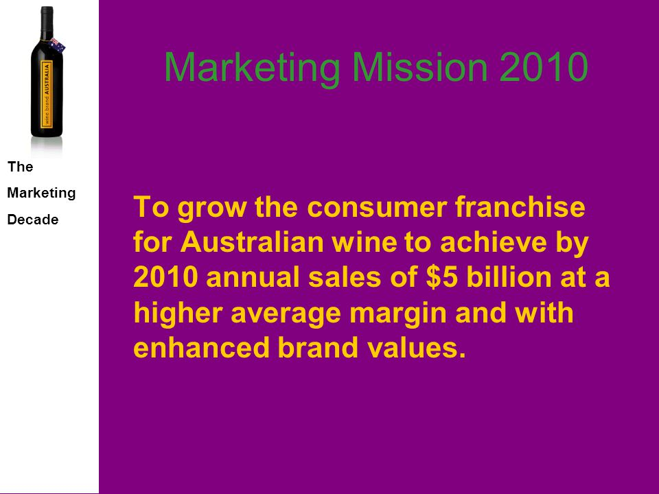 The Marketing Decade Marketing Mission 2010 To grow the consumer franchise for Australian wine to achieve by 2010 annual sales of $5 billion at a higher average margin and with enhanced brand values.