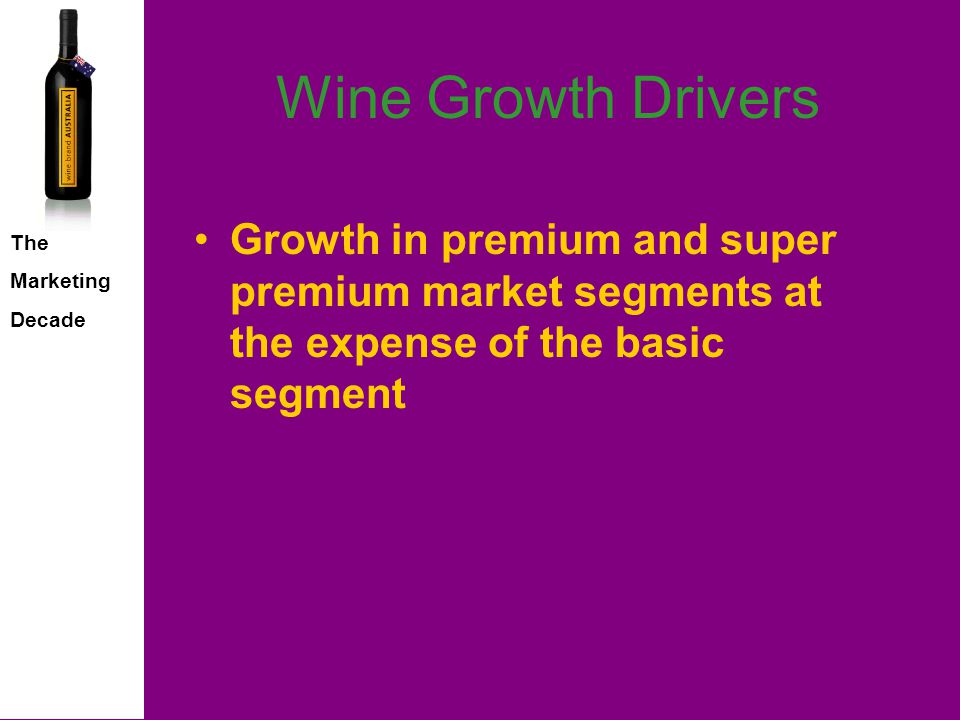 The Marketing Decade Wine Growth Drivers Growth in premium and super premium market segments at the expense of the basic segment