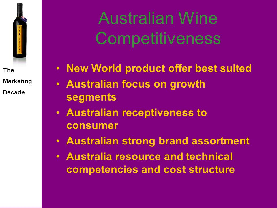 The Marketing Decade Australian Wine Competitiveness New World product offer best suited Australian focus on growth segments Australian receptiveness to consumer Australian strong brand assortment Australia resource and technical competencies and cost structure