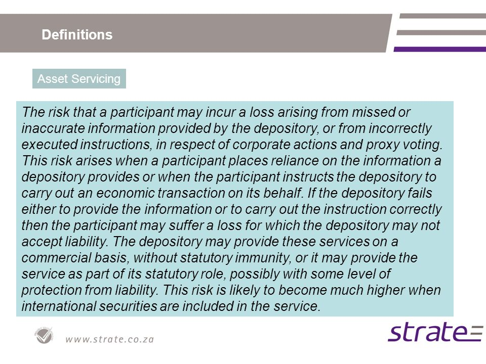 Definitions Asset Servicing The risk that a participant may incur a loss arising from missed or inaccurate information provided by the depository, or from incorrectly executed instructions, in respect of corporate actions and proxy voting.