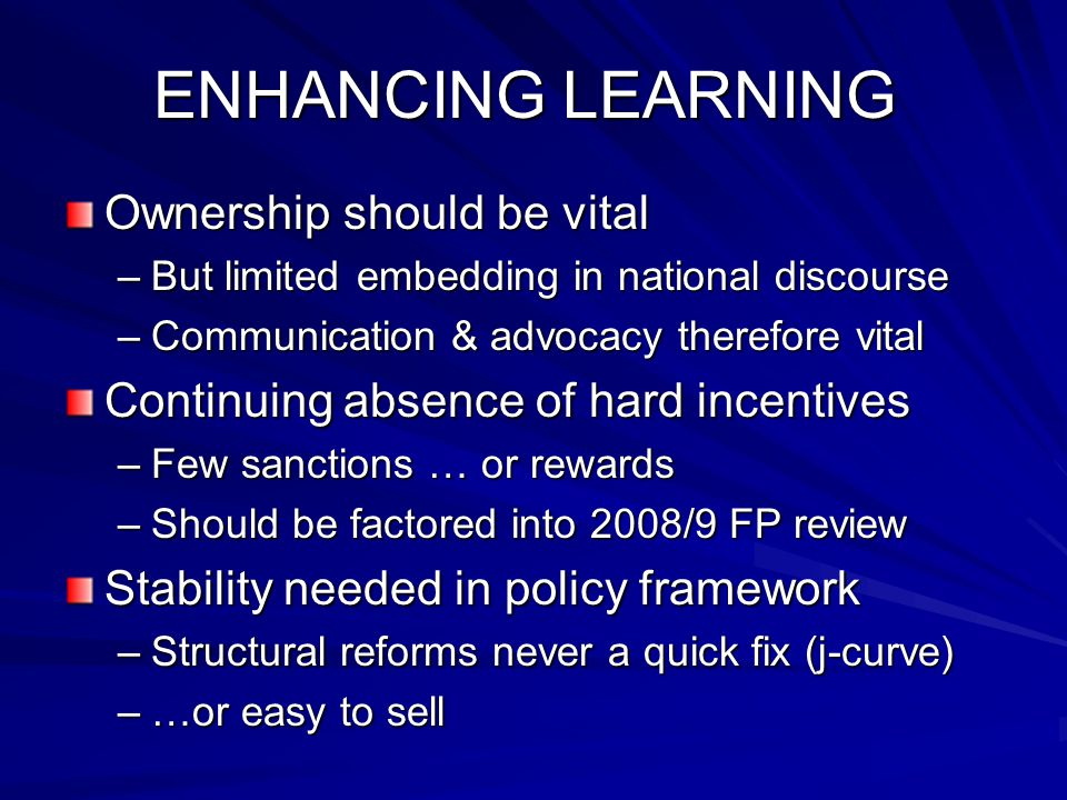 ENHANCING LEARNING Ownership should be vital –But limited embedding in national discourse –Communication & advocacy therefore vital Continuing absence of hard incentives –Few sanctions … or rewards –Should be factored into 2008/9 FP review Stability needed in policy framework –Structural reforms never a quick fix (j-curve) –…or easy to sell