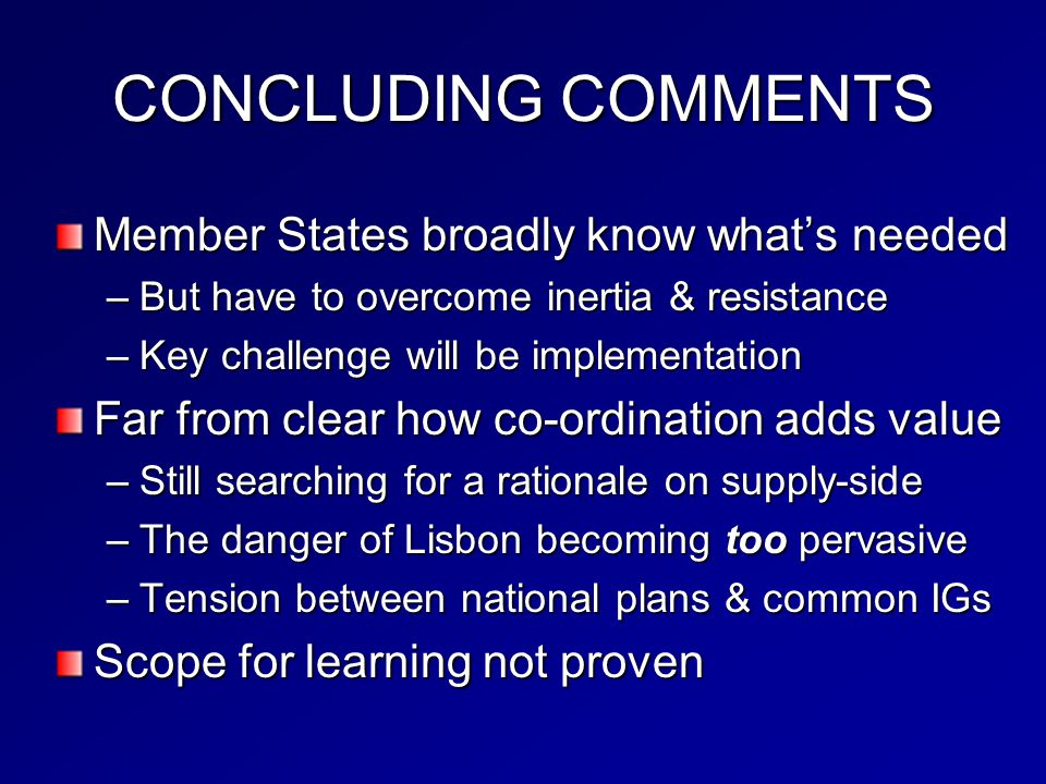 CONCLUDING COMMENTS Member States broadly know what's needed –But have to overcome inertia & resistance –Key challenge will be implementation Far from clear how co-ordination adds value –Still searching for a rationale on supply-side –The danger of Lisbon becoming too pervasive –Tension between national plans & common IGs Scope for learning not proven