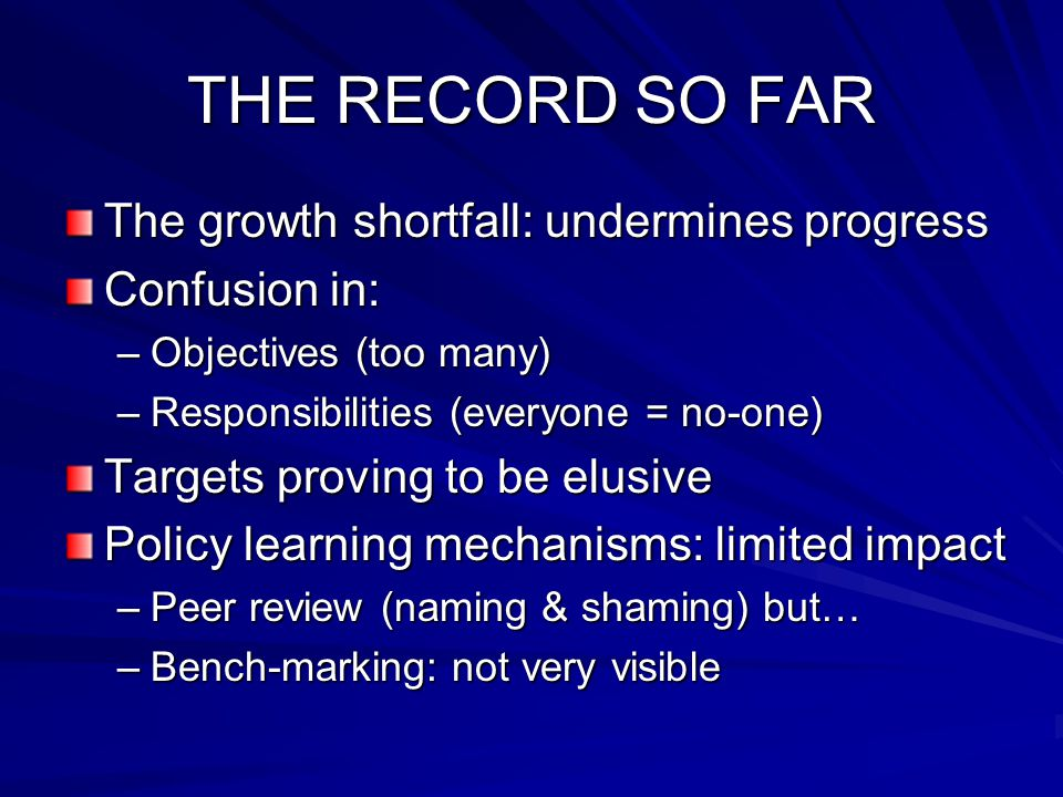 THE RECORD SO FAR The growth shortfall: undermines progress Confusion in: –Objectives (too many) –Responsibilities (everyone = no-one) Targets proving to be elusive Policy learning mechanisms: limited impact –Peer review (naming & shaming) but… –Bench-marking: not very visible