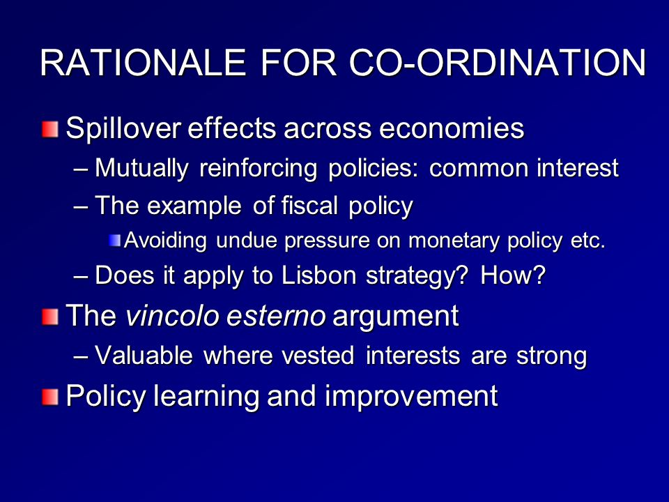 RATIONALE FOR CO-ORDINATION Spillover effects across economies –Mutually reinforcing policies: common interest –The example of fiscal policy Avoiding undue pressure on monetary policy etc.