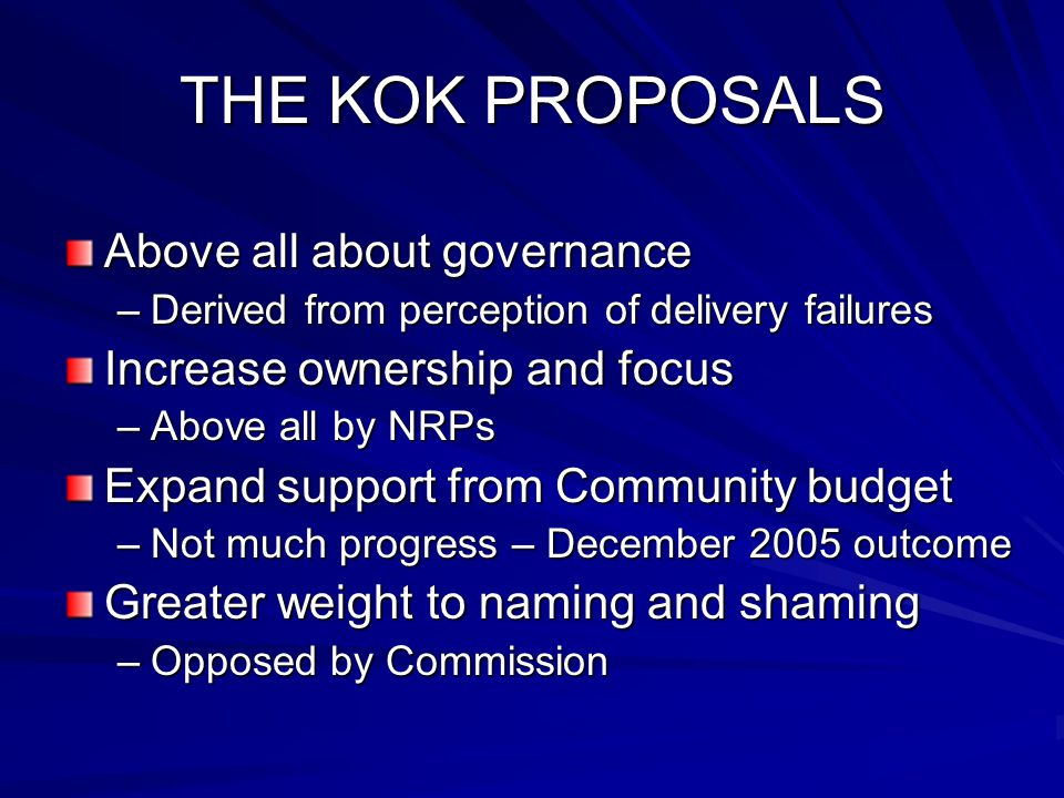 THE KOK PROPOSALS Above all about governance –Derived from perception of delivery failures Increase ownership and focus –Above all by NRPs Expand support from Community budget –Not much progress – December 2005 outcome Greater weight to naming and shaming –Opposed by Commission