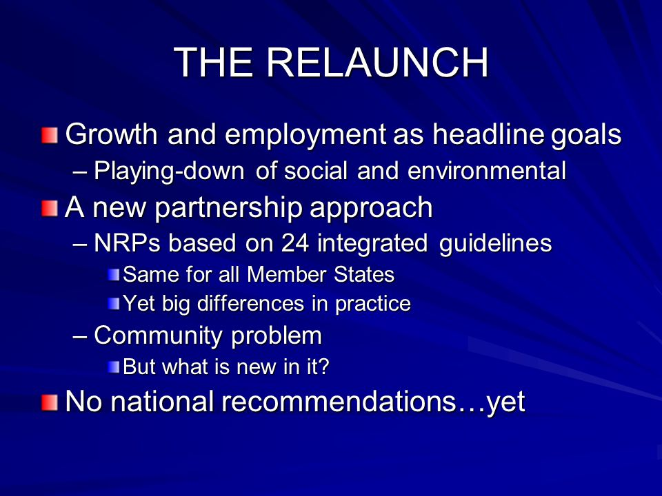 THE RELAUNCH Growth and employment as headline goals –Playing-down of social and environmental A new partnership approach –NRPs based on 24 integrated guidelines Same for all Member States Yet big differences in practice –Community problem But what is new in it.