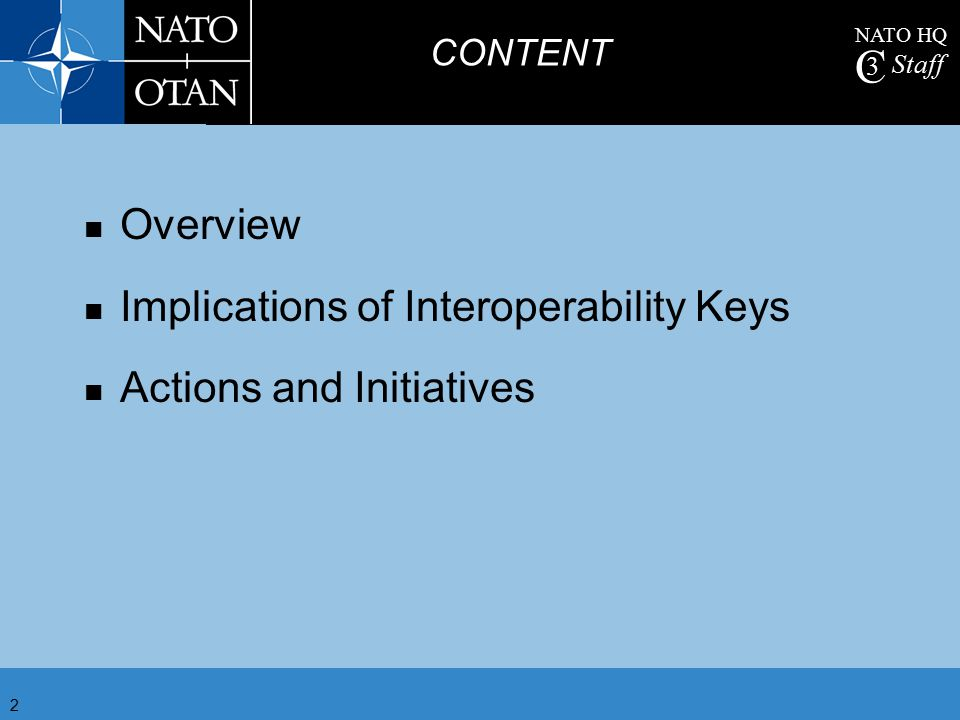 NATO HQ C 3 Staff 2 Overview Implications of Interoperability Keys Actions and Initiatives CONTENT