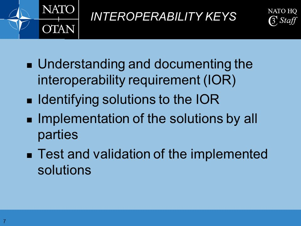 NATO HQ C 3 Staff 7 Understanding and documenting the interoperability requirement (IOR) Identifying solutions to the IOR Implementation of the soluti