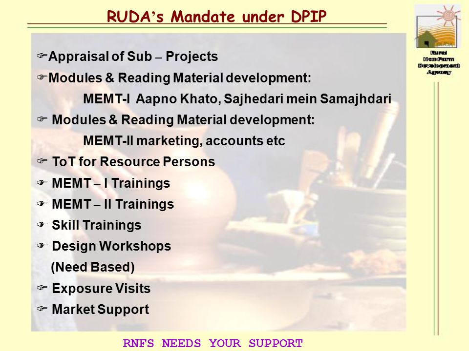 RUDA ' s Mandate under DPIP  Appraisal of Sub – Projects  Modules & Reading Material development: MEMT-I Aapno Khato, Sajhedari mein Samajhdari  Modules & Reading Material development: MEMT-II marketing, accounts etc  ToT for Resource Persons  MEMT – I Trainings  MEMT – II Trainings  Skill Trainings  Design Workshops (Need Based)  Exposure Visits  Market Support RNFS NEEDS YOUR SUPPORT
