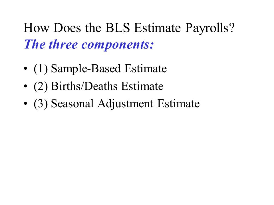 How Does the BLS Estimate Payrolls? The three components: (1) Sample-Based Estimate (2) Births/Deaths Estimate (3) Seasonal Adjustment Estimate