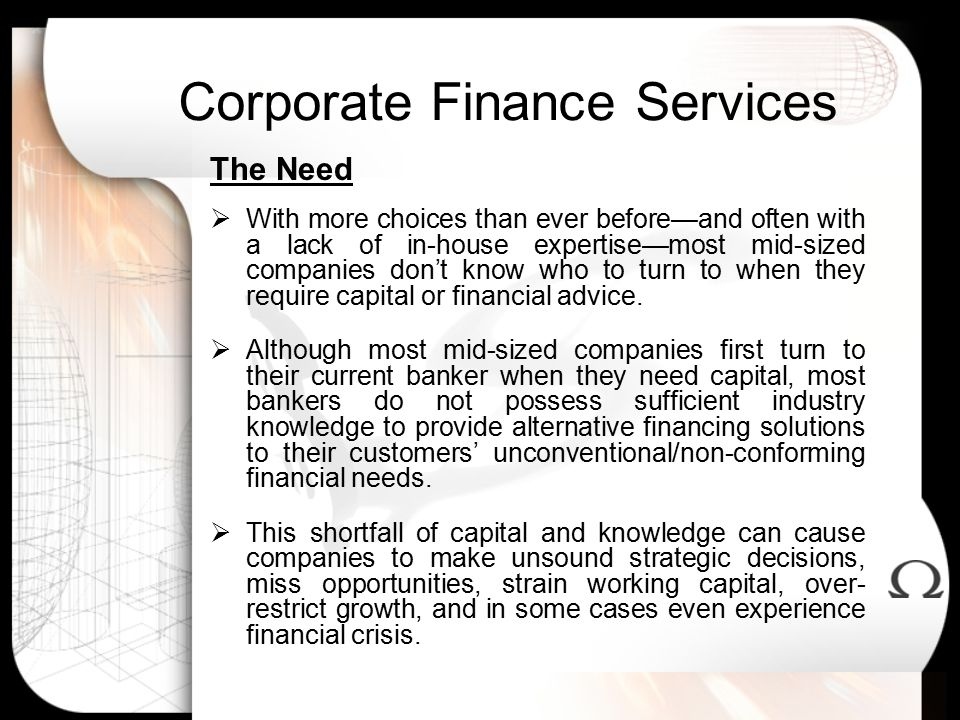 Corporate Finance Services The Need  With more choices than ever before—and often with a lack of in-house expertise—most mid-sized companies don't know who to turn to when they require capital or financial advice.