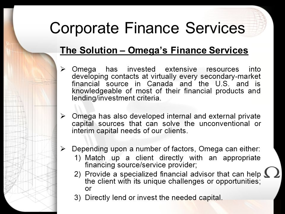Corporate Finance Services The Solution – Omega's Finance Services  Omega has invested extensive resources into developing contacts at virtually every secondary-market financial source in Canada and the U.S.