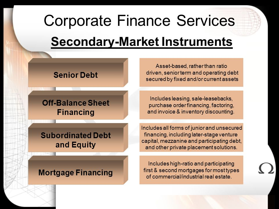 Corporate Finance Services Secondary-Market Instruments Includes high-ratio and participating first & second mortgages for most types of commercial/industrial real estate.