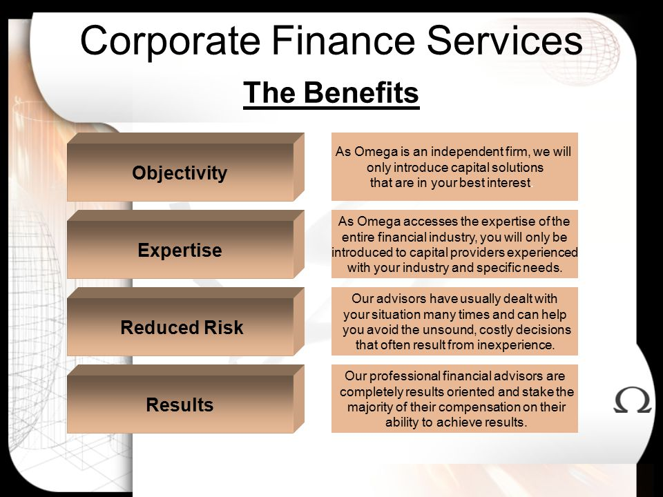 Corporate Finance Services The Benefits Our professional financial advisors are completely results oriented and stake the majority of their compensation on their ability to achieve results.