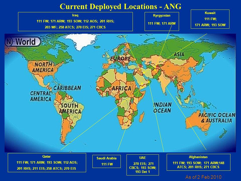Current Deployed Locations - ANG As of 2 Feb 2010 Iraq 111 FW; 171 ARW; 193 SOW; 112 AOS; 201 RHS; 203 WF; 258 ATCS; 270 EIS; 271 CBCS Qatar 111 FW; 171 ARW; 193 SOW; 112 AOS; 201 RHS; 211 EIS; 258 ATCS; 270 EIS Afghanistan 111 FW; 193 SOW; 171 ARW;148 ATCS; 201 RHS; 271 CBCS UAE 270 EIS; 271 CBCS; 193 SOW; 193 Det 1 Kuwait 111 FW; 171 ARW; 193 SOW Saudi Arabia 111 FW Kyrgyzstan 111 FW; 171 ARW