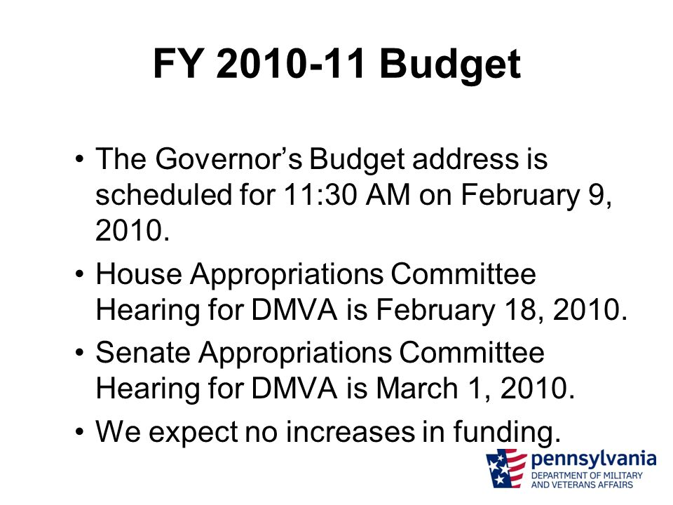 FY 2010-11 Budget The Governor's Budget address is scheduled for 11:30 AM on February 9, 2010. House Appropriations Committee Hearing for DMVA is Febr