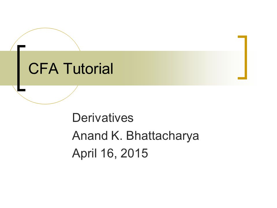 CFA Tutorial Derivatives Anand K. Bhattacharya April 16, 2015