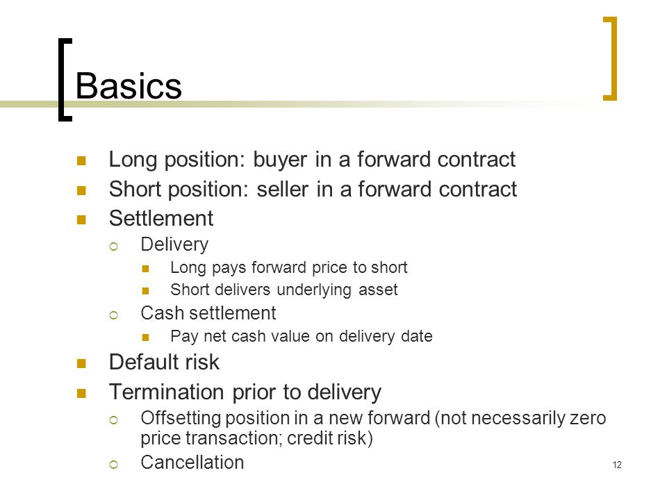 12 Basics Long position: buyer in a forward contract Short position: seller in a forward contract Settlement  Delivery Long pays forward price to short Short delivers underlying asset  Cash settlement Pay net cash value on delivery date Default risk Termination prior to delivery  Offsetting position in a new forward (not necessarily zero price transaction; credit risk)  Cancellation