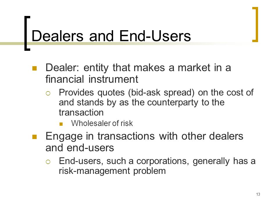 13 Dealers and End-Users Dealer: entity that makes a market in a financial instrument  Provides quotes (bid-ask spread) on the cost of and stands by as the counterparty to the transaction Wholesaler of risk Engage in transactions with other dealers and end-users  End-users, such a corporations, generally has a risk-management problem