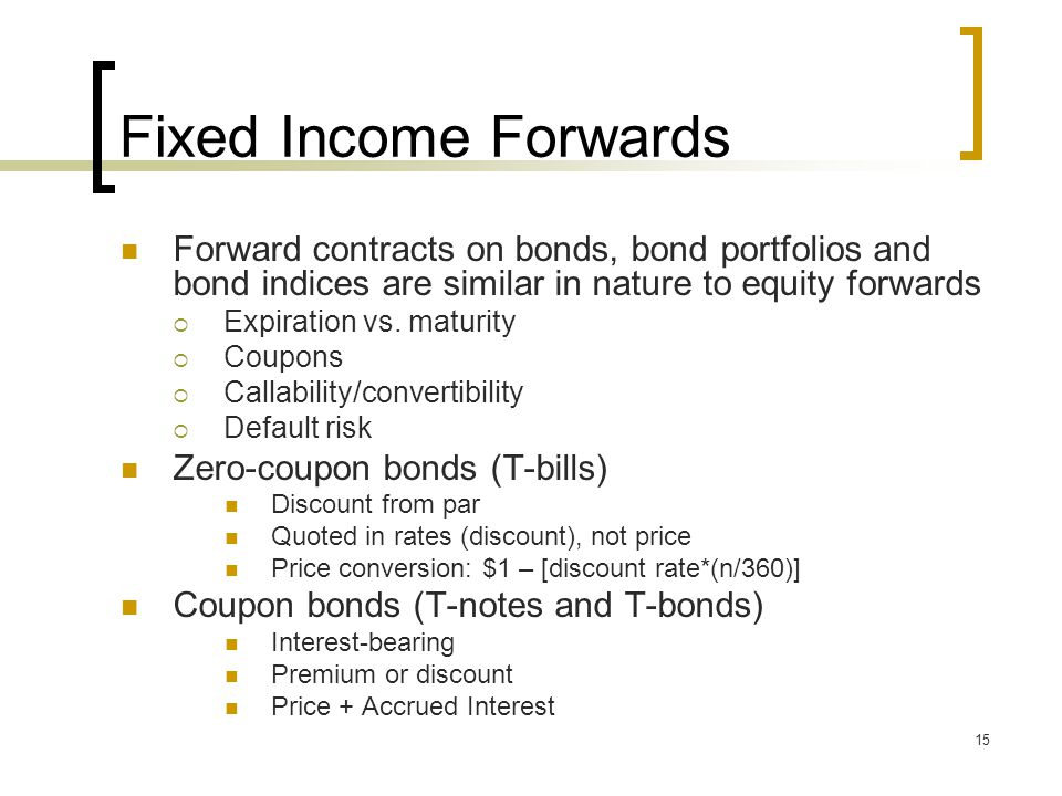 15 Fixed Income Forwards Forward contracts on bonds, bond portfolios and bond indices are similar in nature to equity forwards  Expiration vs.