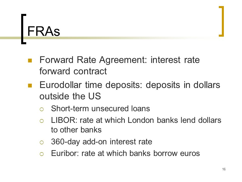 16 FRAs Forward Rate Agreement: interest rate forward contract Eurodollar time deposits: deposits in dollars outside the US  Short-term unsecured loans  LIBOR: rate at which London banks lend dollars to other banks  360-day add-on interest rate  Euribor: rate at which banks borrow euros