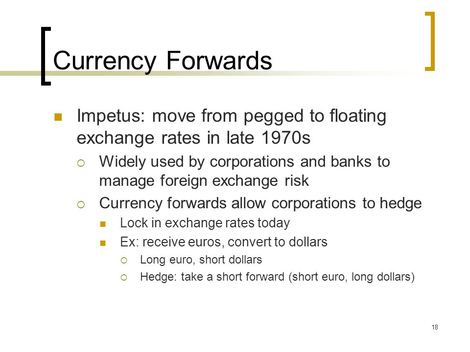 18 Currency Forwards Impetus: move from pegged to floating exchange rates in late 1970s  Widely used by corporations and banks to manage foreign exchange risk  Currency forwards allow corporations to hedge Lock in exchange rates today Ex: receive euros, convert to dollars  Long euro, short dollars  Hedge: take a short forward (short euro, long dollars)