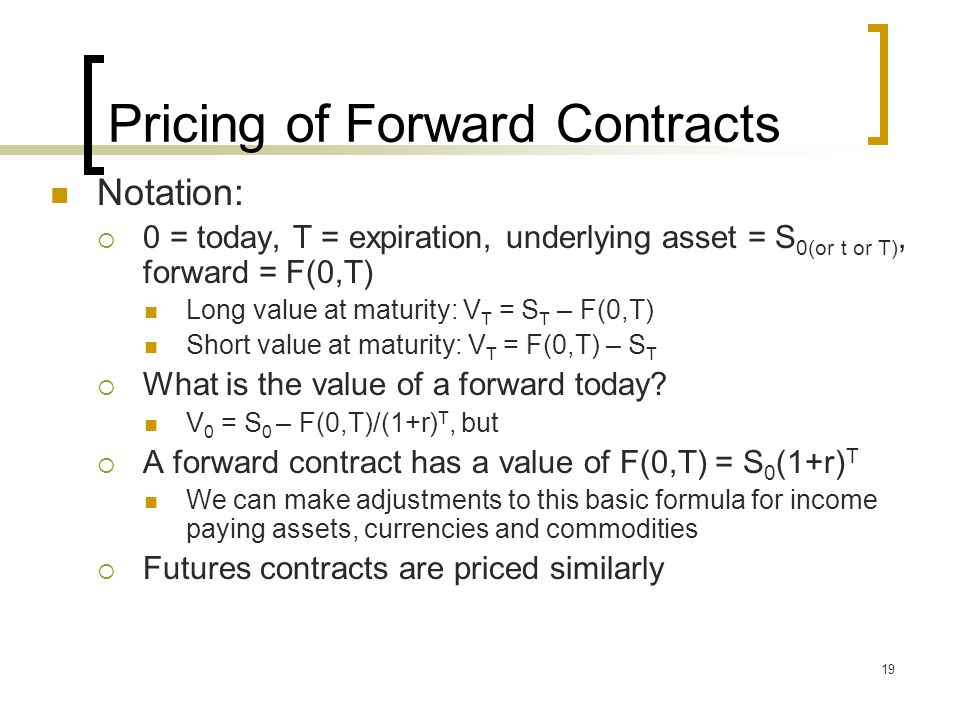 19 Pricing of Forward Contracts Notation:  0 = today, T = expiration, underlying asset = S 0(or t or T), forward = F(0,T) Long value at maturity: V T = S T – F(0,T) Short value at maturity: V T = F(0,T) – S T  What is the value of a forward today.