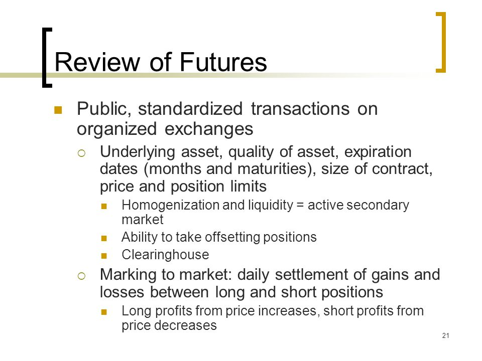 21 Review of Futures Public, standardized transactions on organized exchanges  Underlying asset, quality of asset, expiration dates (months and maturities), size of contract, price and position limits Homogenization and liquidity = active secondary market Ability to take offsetting positions Clearinghouse  Marking to market: daily settlement of gains and losses between long and short positions Long profits from price increases, short profits from price decreases