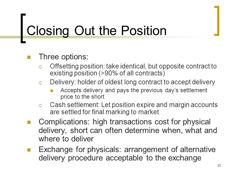 25 Closing Out the Position Three options:  Offsetting position: take identical, but opposite contract to existing position (>90% of all contracts)  Delivery: holder of oldest long contract to accept delivery Accepts delivery and pays the previous day's settlement price to the short  Cash settlement: Let position expire and margin accounts are settled for final marking to market Complications: high transactions cost for physical delivery, short can often determine when, what and where to deliver Exchange for physicals: arrangement of alternative delivery procedure acceptable to the exchange
