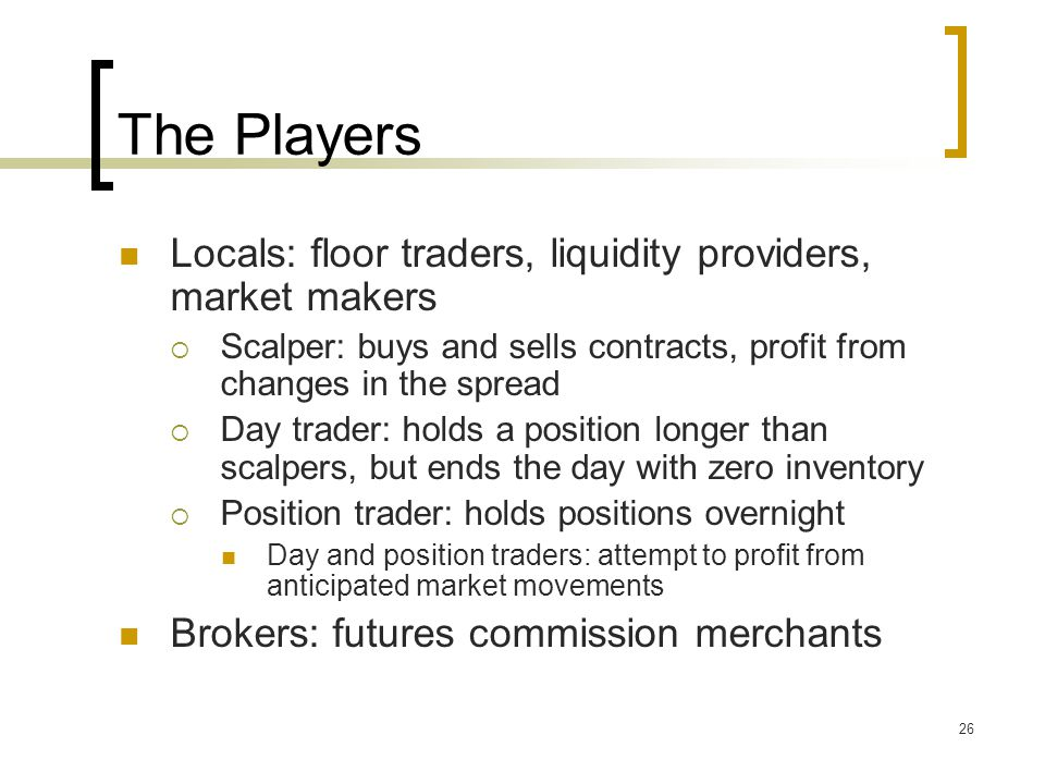 26 The Players Locals: floor traders, liquidity providers, market makers  Scalper: buys and sells contracts, profit from changes in the spread  Day trader: holds a position longer than scalpers, but ends the day with zero inventory  Position trader: holds positions overnight Day and position traders: attempt to profit from anticipated market movements Brokers: futures commission merchants