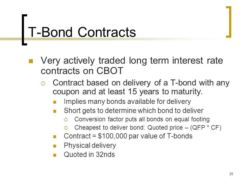 29 T-Bond Contracts Very actively traded long term interest rate contracts on CBOT  Contract based on delivery of a T-bond with any coupon and at least 15 years to maturity.