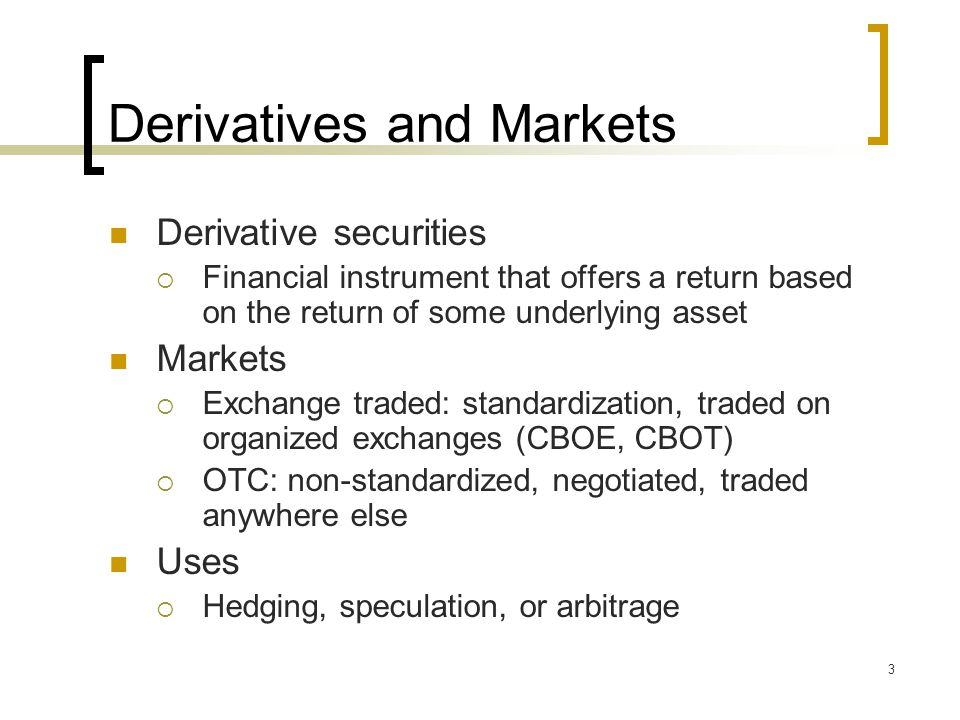 3 Derivatives and Markets Derivative securities  Financial instrument that offers a return based on the return of some underlying asset Markets  Exchange traded: standardization, traded on organized exchanges (CBOE, CBOT)  OTC: non-standardized, negotiated, traded anywhere else Uses  Hedging, speculation, or arbitrage