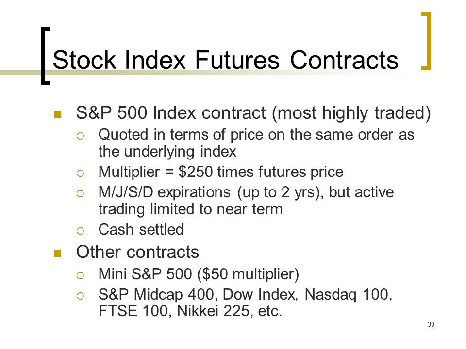 30 Stock Index Futures Contracts S&P 500 Index contract (most highly traded)  Quoted in terms of price on the same order as the underlying index  Multiplier = $250 times futures price  M/J/S/D expirations (up to 2 yrs), but active trading limited to near term  Cash settled Other contracts  Mini S&P 500 ($50 multiplier)  S&P Midcap 400, Dow Index, Nasdaq 100, FTSE 100, Nikkei 225, etc.