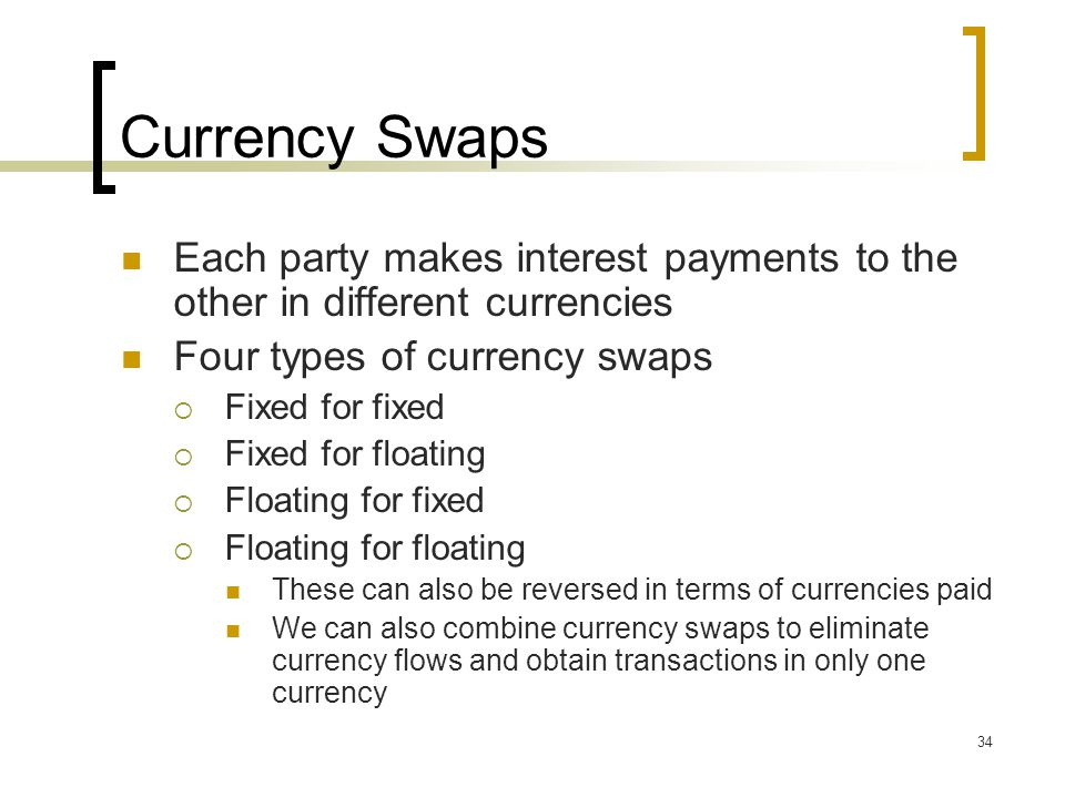 34 Currency Swaps Each party makes interest payments to the other in different currencies Four types of currency swaps  Fixed for fixed  Fixed for floating  Floating for fixed  Floating for floating These can also be reversed in terms of currencies paid We can also combine currency swaps to eliminate currency flows and obtain transactions in only one currency