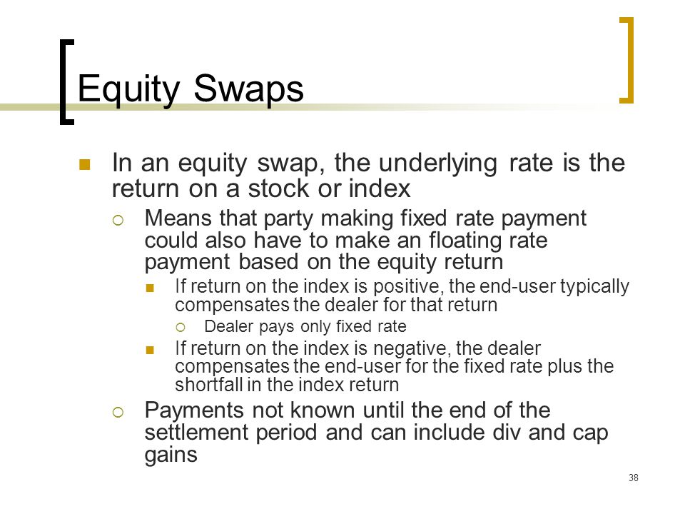 38 Equity Swaps In an equity swap, the underlying rate is the return on a stock or index  Means that party making fixed rate payment could also have to make an floating rate payment based on the equity return If return on the index is positive, the end-user typically compensates the dealer for that return  Dealer pays only fixed rate If return on the index is negative, the dealer compensates the end-user for the fixed rate plus the shortfall in the index return  Payments not known until the end of the settlement period and can include div and cap gains