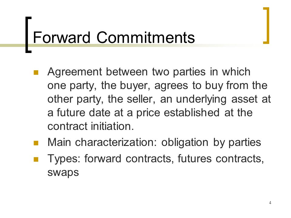 4 Forward Commitments Agreement between two parties in which one party, the buyer, agrees to buy from the other party, the seller, an underlying asset at a future date at a price established at the contract initiation.