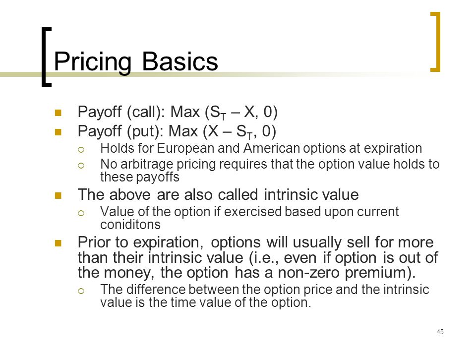 45 Pricing Basics Payoff (call): Max (S T – X, 0) Payoff (put): Max (X – S T, 0)  Holds for European and American options at expiration  No arbitrage pricing requires that the option value holds to these payoffs The above are also called intrinsic value  Value of the option if exercised based upon current coniditons Prior to expiration, options will usually sell for more than their intrinsic value (i.e., even if option is out of the money, the option has a non-zero premium).