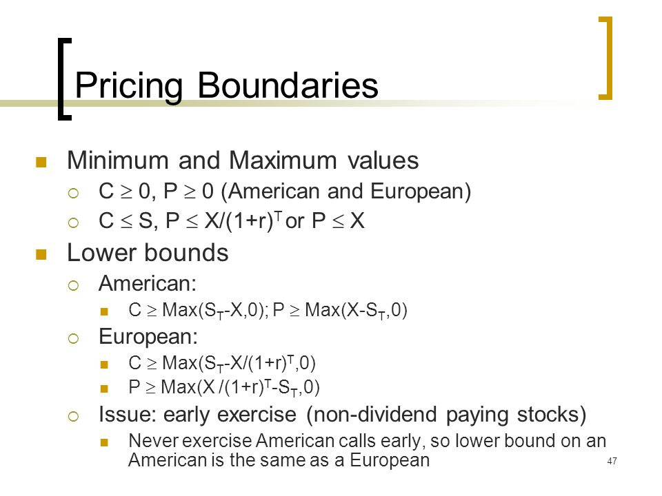 47 Pricing Boundaries Minimum and Maximum values  C  0, P  0 (American and European)  C  S, P  X/(1+r) T or P  X Lower bounds  American: C  Max(S T -X,0); P  Max(X-S T,0)  European: C  Max(S T -X/(1+r) T,0) P  Max(X /(1+r) T -S T,0)  Issue: early exercise (non-dividend paying stocks) Never exercise American calls early, so lower bound on an American is the same as a European