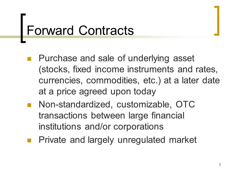 5 Forward Contracts Purchase and sale of underlying asset (stocks, fixed income instruments and rates, currencies, commodities, etc.) at a later date at a price agreed upon today Non-standardized, customizable, OTC transactions between large financial institutions and/or corporations Private and largely unregulated market