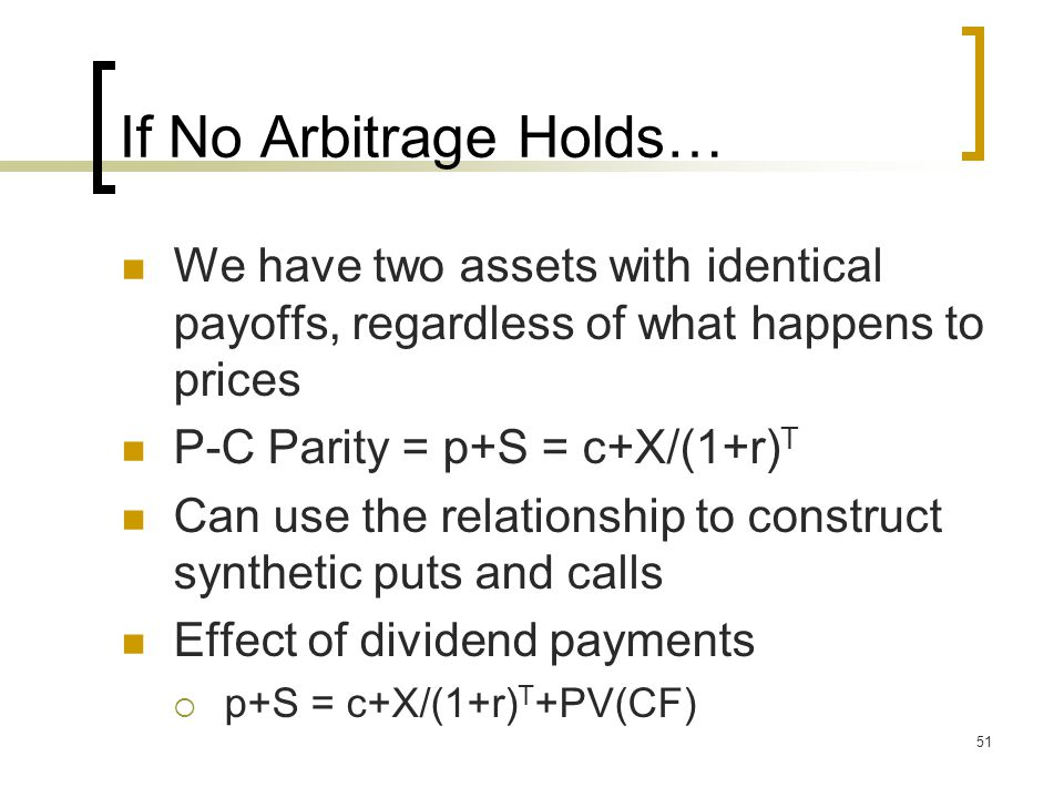 51 If No Arbitrage Holds… We have two assets with identical payoffs, regardless of what happens to prices P-C Parity = p+S = c+X/(1+r) T Can use the relationship to construct synthetic puts and calls Effect of dividend payments  p+S = c+X/(1+r) T +PV(CF)