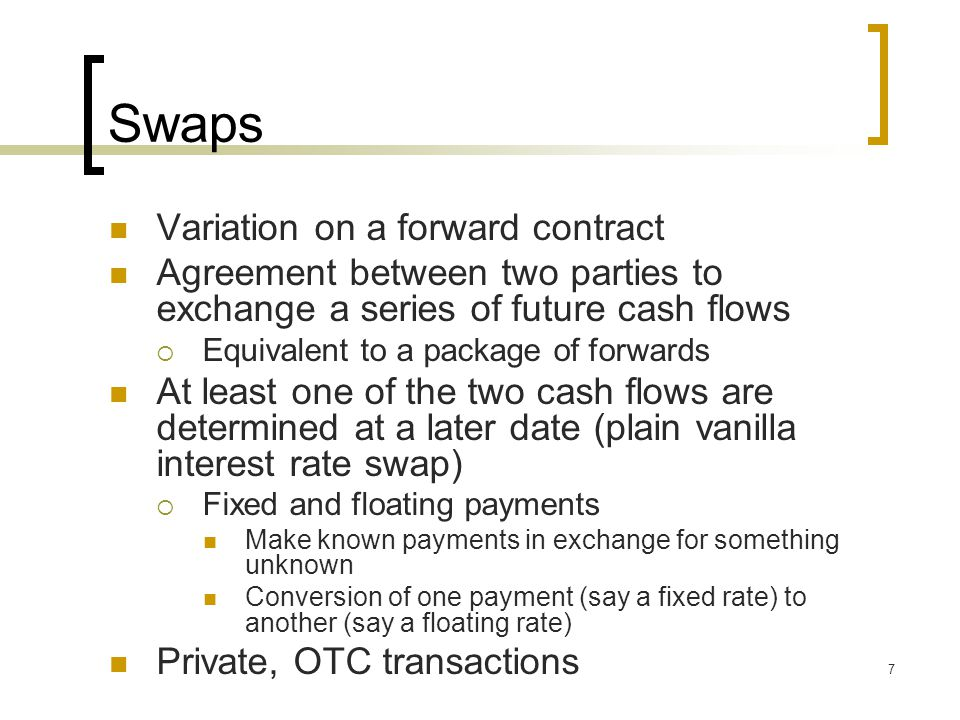 7 Swaps Variation on a forward contract Agreement between two parties to exchange a series of future cash flows  Equivalent to a package of forwards At least one of the two cash flows are determined at a later date (plain vanilla interest rate swap)  Fixed and floating payments Make known payments in exchange for something unknown Conversion of one payment (say a fixed rate) to another (say a floating rate) Private, OTC transactions